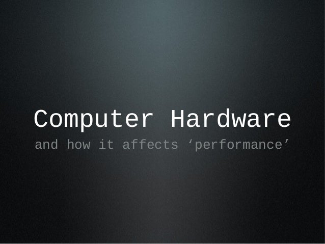 Computer Hardware and how it affects 'performance'