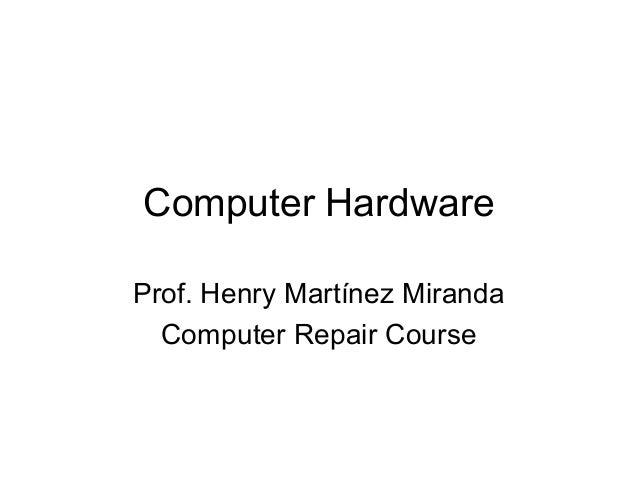 Computer Hardware Prof. Henry Martínez Miranda Computer Repair Course