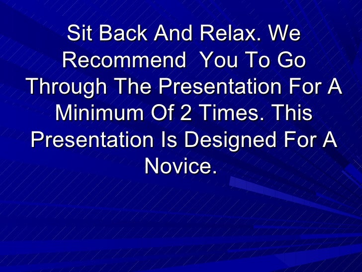 Sit Back And Relax. We   Recommend You To GoThrough The Presentation For A  Minimum Of 2 Times. ThisPresentation Is Design...