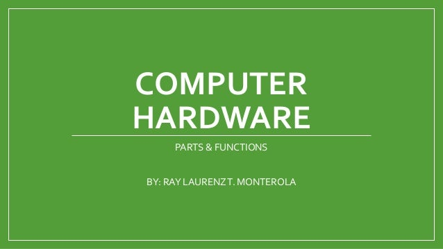 COMPUTER HARDWARE PARTS & FUNCTIONS BY: RAY LAURENZT. MONTEROLA