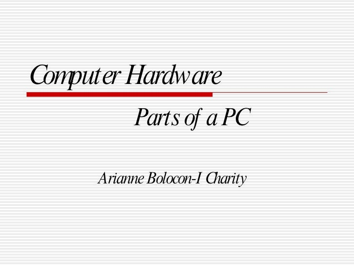 Computer Hardware Parts of a PC Arianne Bolocon-I Charity
