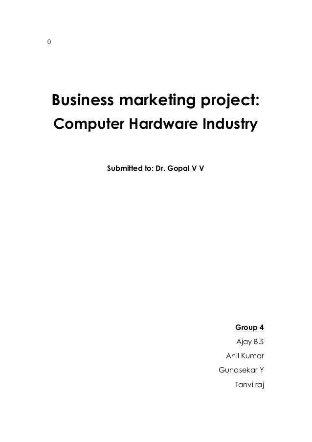 0 Business marketing project: Computer Hardware Industry Submitted to: Dr. Gopal V V Group 4 Ajay B.S Anil Kumar Gunasekar...