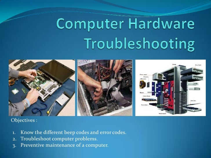 Objectives :1. Know the different beep codes and error codes.2. Troubleshoot computer problems.3. Preventive maintenance o...