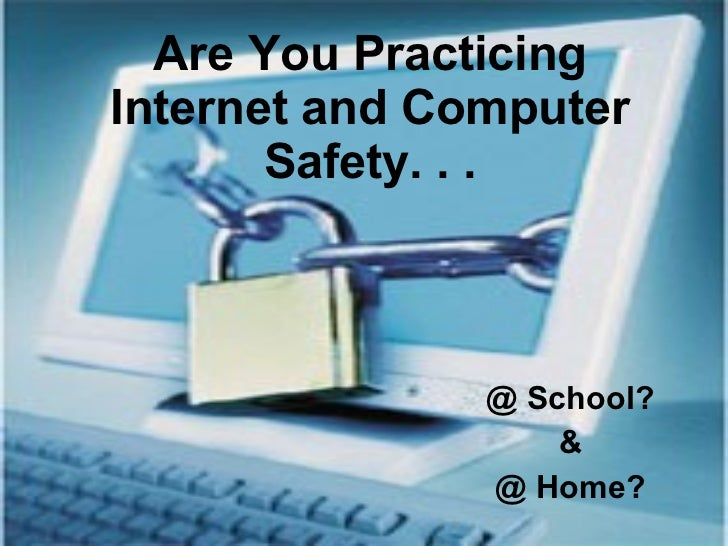 Are You Practicing Internet and Computer Safety. . . @ School? & @ Home?