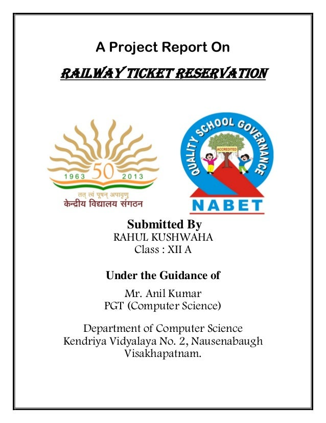 A Project Report On Railway Ticket Reservation Submitted By RAHUL KUSHWAHA Class : XII A Under the Guidance of Mr. Anil Ku...