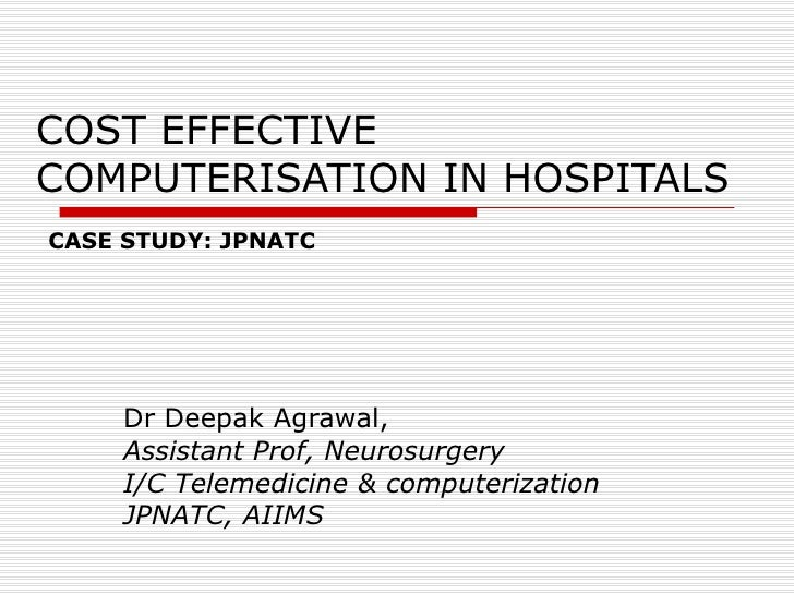 COST EFFECTIVE COMPUTERISATION IN HOSPITALS Dr Deepak Agrawal, Assistant Prof, Neurosurgery I/C Telemedicine & computeriza...
