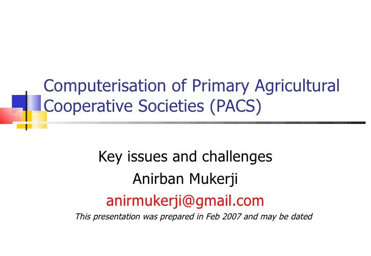 Computerisation of Primary Agricultural Cooperative Societies (PACS) Key issues and challenges Anirban Mukerji [email_addr...