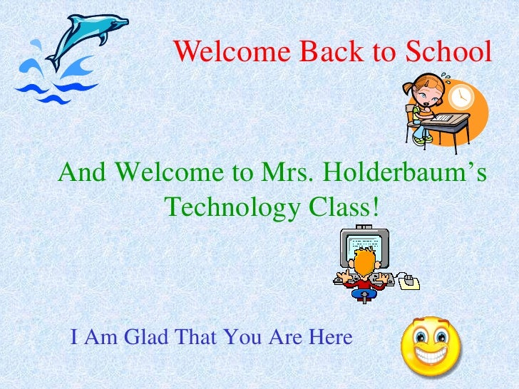 Welcome Back to School<br />And Welcome to Mrs. Holderbaum'sTechnology Class!<br />I Am Glad That You Are Here<br />
