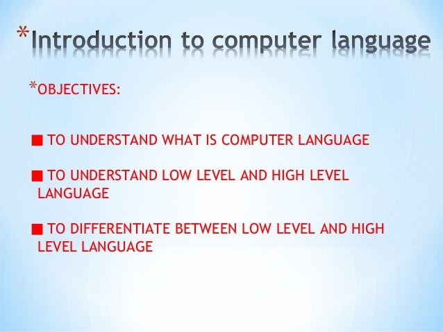*OBJECTIVES: TO UNDERSTAND WHAT IS COMPUTER LANGUAGE TO UNDERSTAND LOW LEVEL AND HIGH LEVEL LANGUAGE TO DIFFERENTIATE BETW...