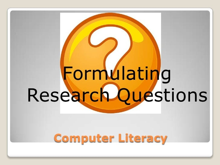 Computer Literacy<br />Formulating Research Questions<br />