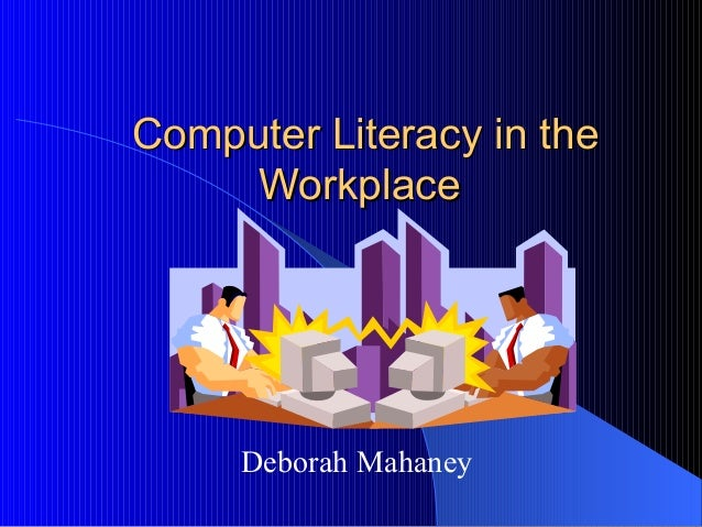 Computer Literacy in theComputer Literacy in the WorkplaceWorkplace Deborah Mahaney