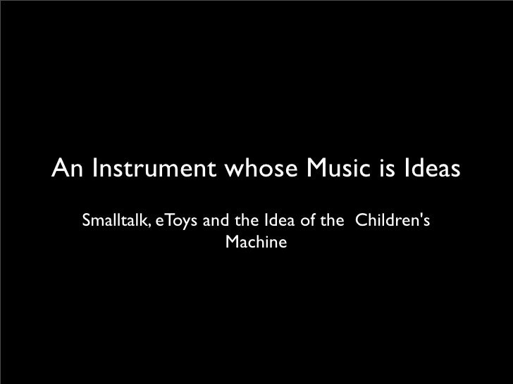 An Instrument whose Music is Ideas   Smalltalk, eToys and the Idea of the Children's                       Machine