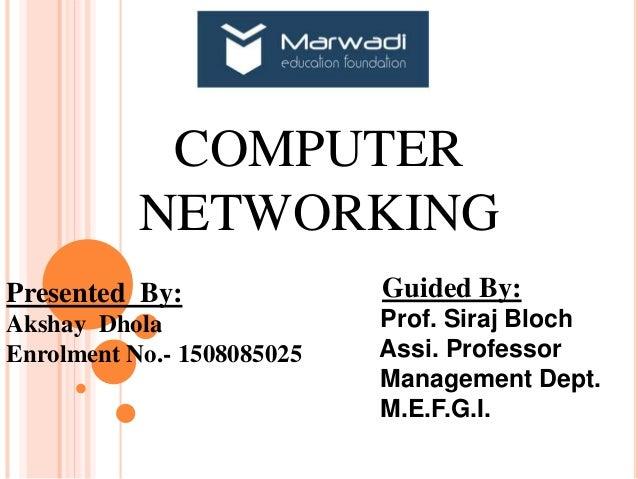 COMPUTER NETWORKING Presented By: Akshay Dhola Enrolment No.- 1508085025 Guided By: Prof. Siraj Bloch Assi. Professor Mana...