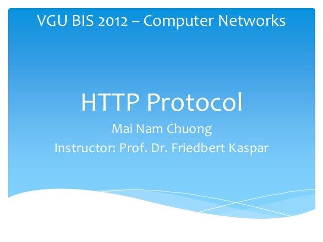 HTTP Protocol Instructor: Prof. Dr. Friedbert Kaspar Mai Nam Chuong VGU BIS 2012 – Computer Networks
