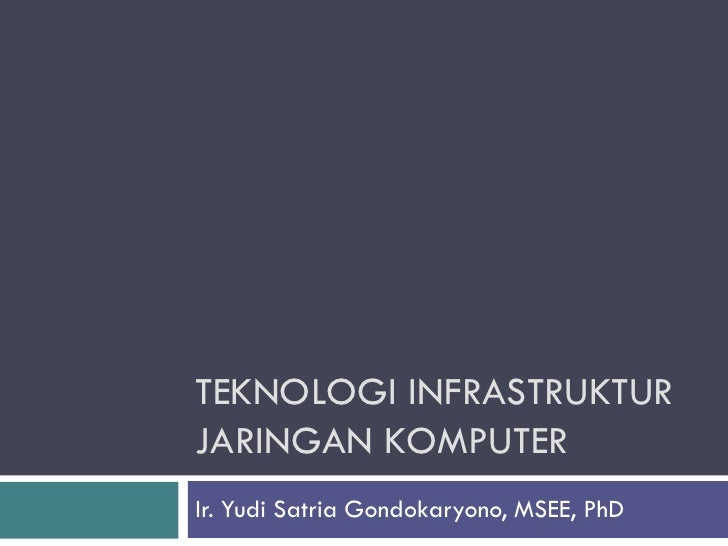 TEKNOLOGI INFRASTRUKTURJARINGAN KOMPUTERIr. Yudi Satria Gondokaryono, MSEE, PhD