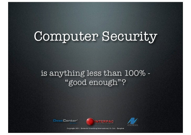 """Computer Securityis anything less than 100% -      """"good enough""""?      Copyright 2011 - Network Consulting International, ..."""
