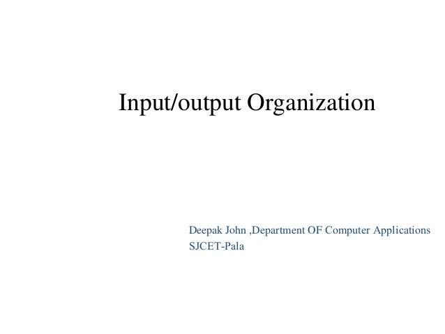 Input/output Organization Deepak John ,Department OF Computer Applications SJCET-Pala