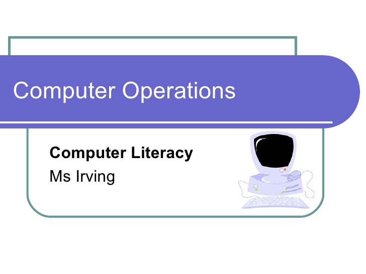 Computer Operations Computer Literacy  Ms Irving