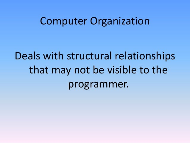 Computer Organization Deals with structural relationships that may not be visible to the programmer.