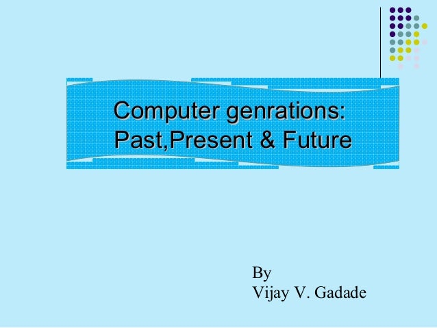 the past present and future of computer viruses The past computing storing rendering the present networking shrinking the future integrating recognizing augmenting interacting simulating wrap-up the past computing the first feature of computers also provided their name computing accepts inputs and generates outputs.