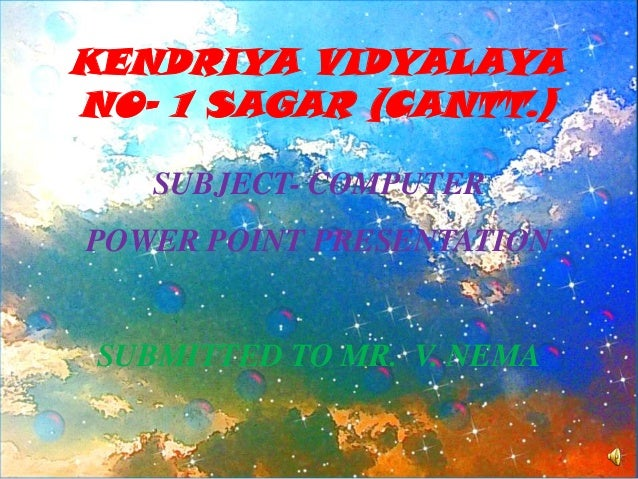 KENDRIYA VIDYALAYA NO- 1 SAGAR (CANTT.) SUBJECT- COMPUTER POWER POINT PRESENTATION  SUBMITTED TO MR. V. NEMA