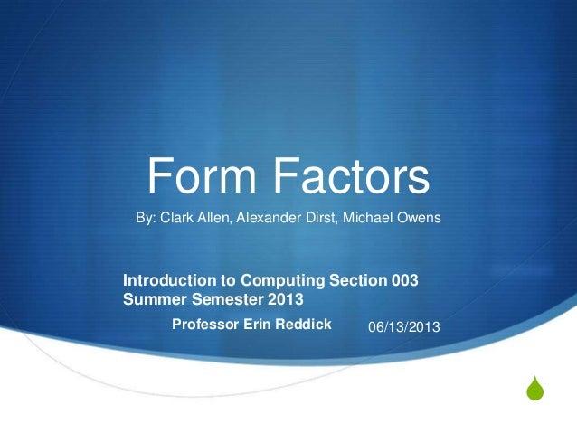 SForm FactorsBy: Clark Allen, Alexander Dirst, Michael OwensIntroduction to Computing Section 003Summer Semester 2013Profe...