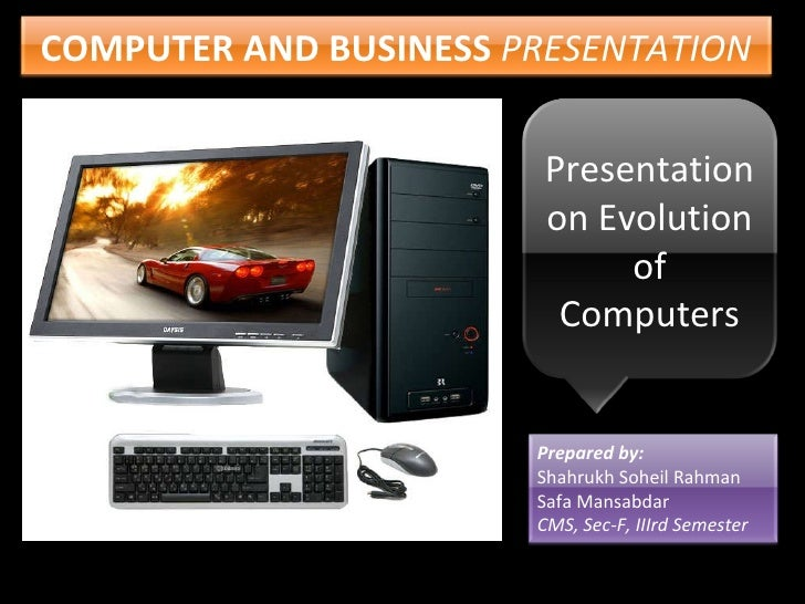 COMPUTER AND BUSINESS   PRESENTATION Presentation on Evolution of Computers Prepared by: Shahrukh Soheil Rahman Safa Mansa...