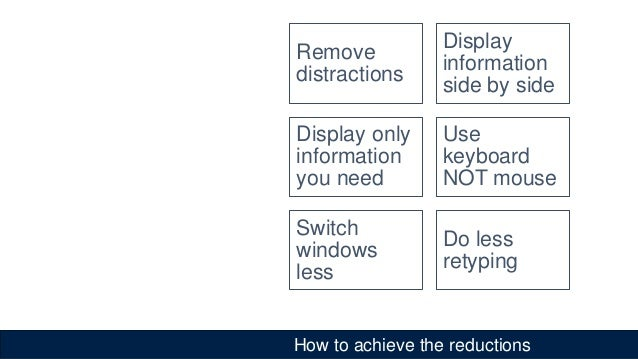 How to achieve the reductions Remove distractions Display information side by side Display only information you need Use k...
