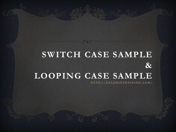 SWITCH CASE SAMPLE                  &LOOPING CASE SAMPLE         HTTP://EGLOBIOTRAINING.COM/