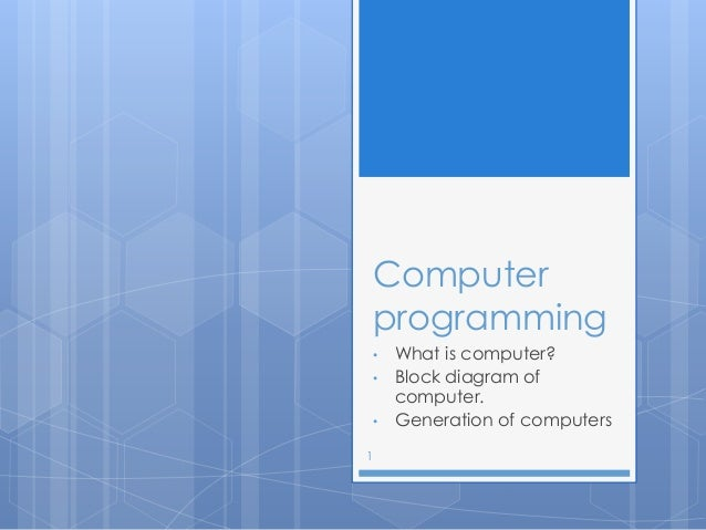 Computer programming • What is computer? • Block diagram of computer. • Generation of computers 1
