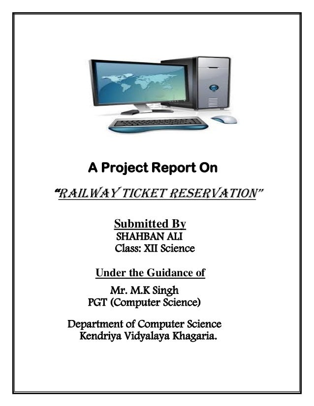 """A Project Report On """"Railway Ticket Reservation"""" Submitted By SHAHBAN ALI Class: XII Science Under the Guidance of Mr. M.K..."""