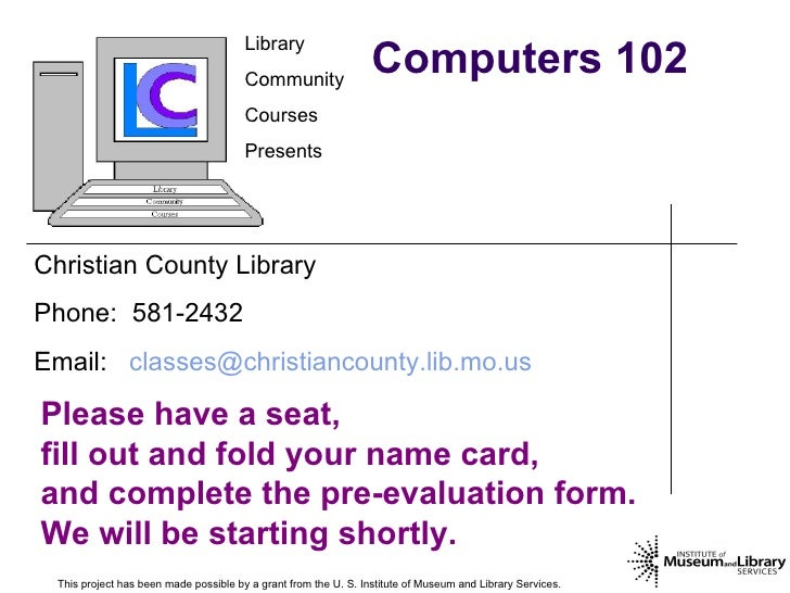 Computers 102 This project has been made possible by a grant from the U. S. Institute of Museum and Library Services.