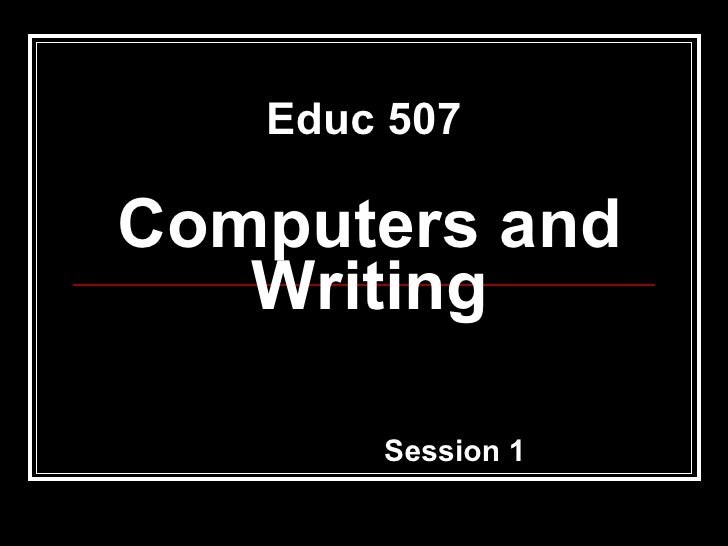 Computers and Writing Session 1 Educ 507