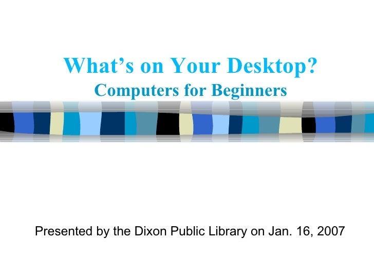 What's on Your Desktop?   Computers for Beginners Presented by the Dixon Public Library on Jan. 16, 2007