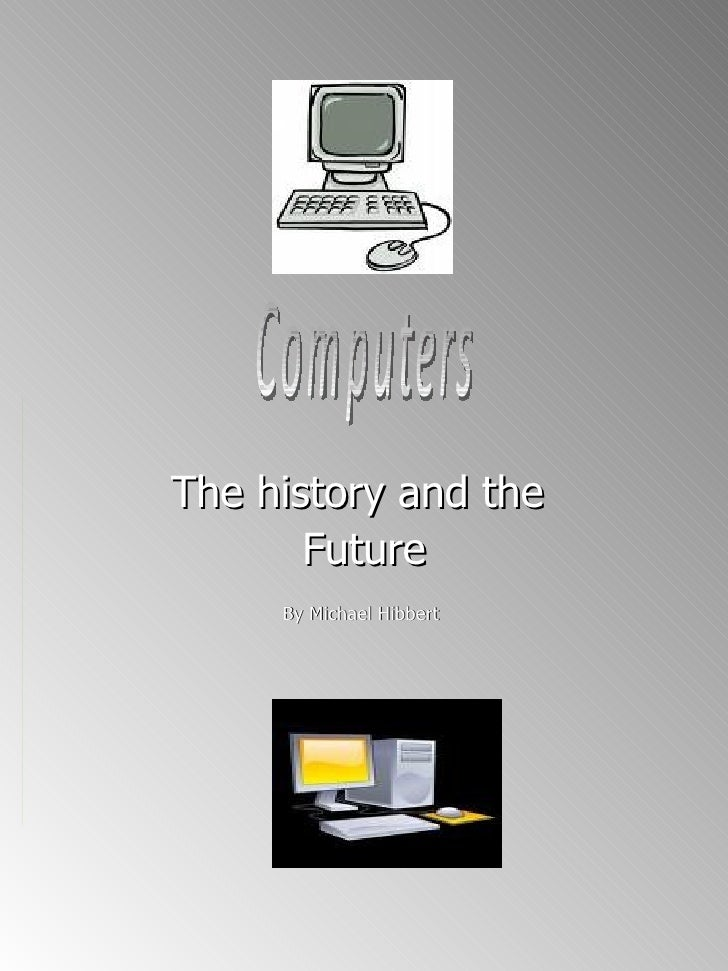 The history and the  Future By Michael Hibbert  Computers