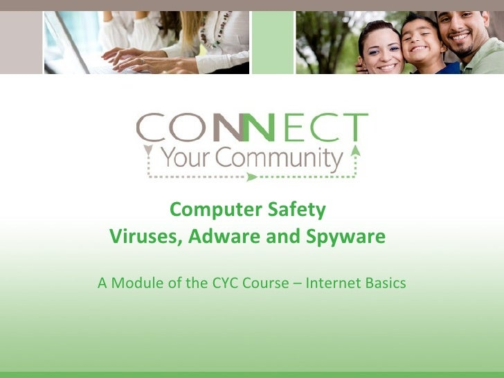 Computer Safety Viruses, Adware and Spyware A Module of the CYC Course – Internet Basics