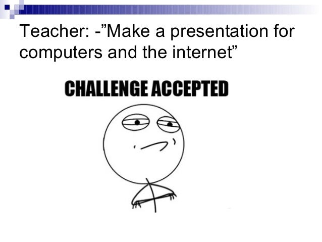 """Teacher: -""""Make a presentation for computers and the internet"""""""