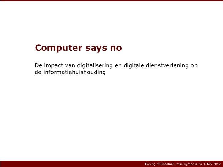 Computer says no De impact van digitalisering en digitale dienstverlening op de informatiehuishouding Koning of Bedelaar, ...