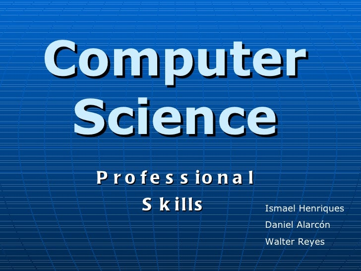 Computer Science Professional Skills Ismael Henriques Daniel Alarcón Walter Reyes