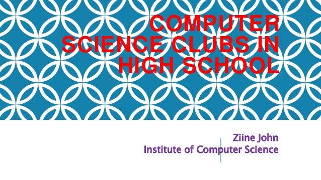 COMPUTER SCIENCE CLUBS IN HIGH SCHOOL Ziine John Institute of Computer Science