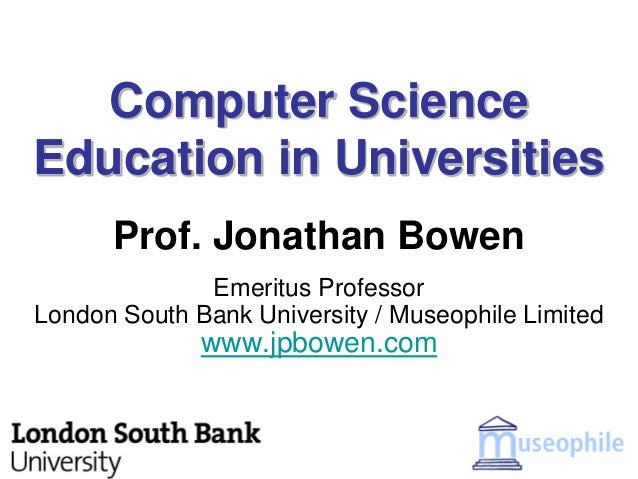 Computer ScienceEducation in Universities      Prof. Jonathan Bowen              Emeritus ProfessorLondon South Bank Unive...