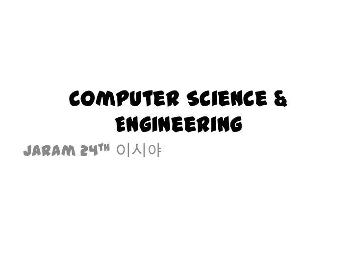 Computer Science & Engineering<br />Jaram 24th이시야<br />