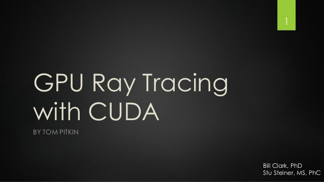 1  GPU Ray Tracing with CUDA BY TOM PITKIN  Bill Clark, PhD Stu Steiner, MS, PhC