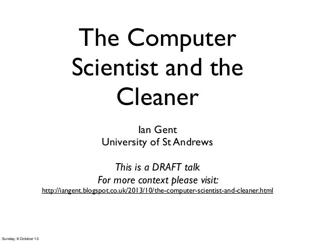The Computer Scientist and the Cleaner Ian Gent University of St Andrews This is a DRAFT talk For more context please visi...