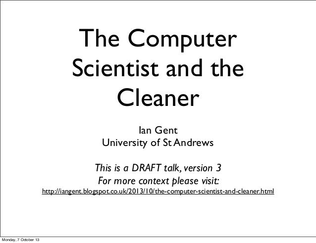 The Computer Scientist and the Cleaner Ian Gent University of St Andrews This is a DRAFT talk, version 3 For more context ...
