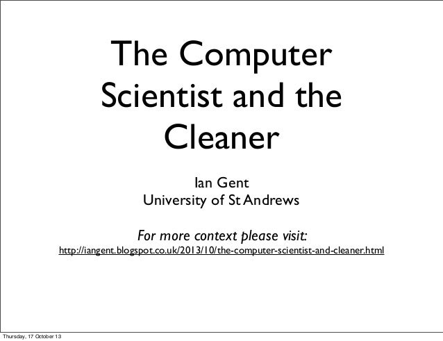 The Computer Scientist and the Cleaner Ian Gent University of St Andrews For more context please visit:  http://iangent.bl...