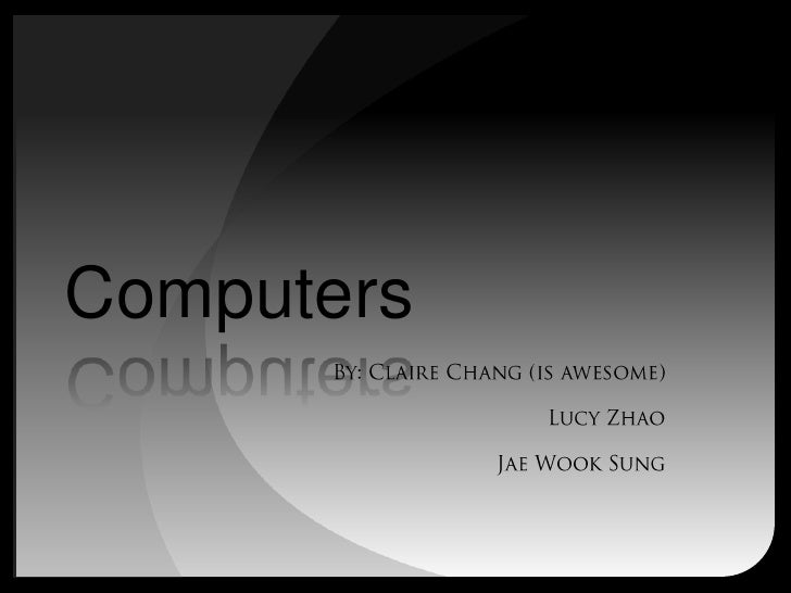 Computers<br />By: Claire Chang (is awesome)<br />Lucy Zhao<br />Jae Wook Sung<br />