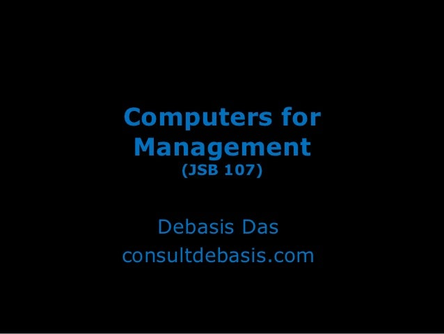 Computers for Management     (JSB 107)   Debasis Dasconsultdebasis.com