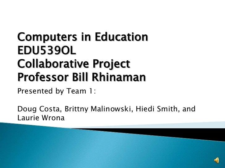 Computers in Education EDU539OL<br />Collaborative Project<br />Professor Bill Rhinaman<br />Presented by Team 1:<br />Dou...