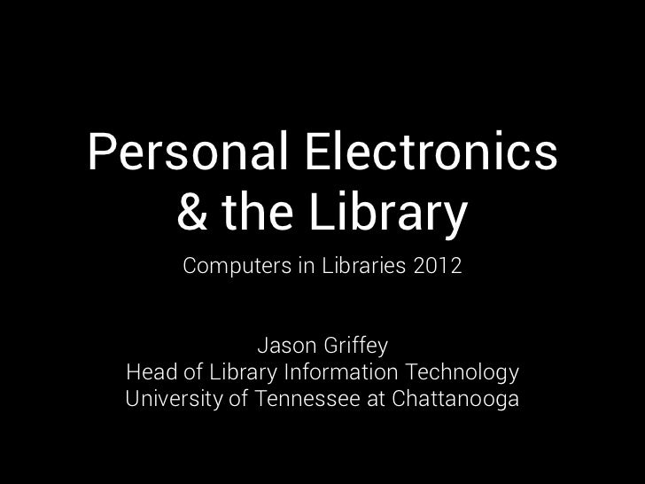 Personal Electronics   & the Library      Computers in Libraries 2012               Jason Griffey Head of Library Informat...